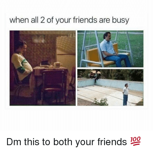 Friends, Memes, and 🤖: when all 2 of your friends are busy Dm this to both your friends 💯