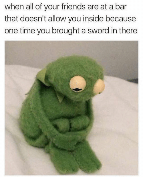 Friends, Time, and Dank Memes: when all of your friends are at a bar  that doesn't allow you inside because  one time you brought a sword in there