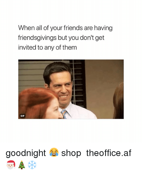 Af, Friends, and Gif: When all of your friends are having  friendsgivings but you don't get  invited to any of them  GIF goodnight 😂 shop ➵ theoffice.af 🎅🏻🎄❄️‬