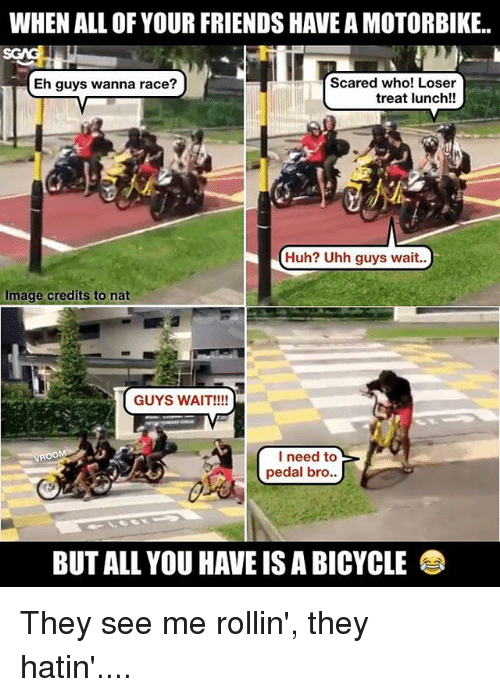 Friends, Huh, and Memes: WHEN ALL OF YOUR FRIENDS HAVE A MOTORBIKE.  Scared who! Loser  HEh guys wanna race?  treat lunch!!  Huh? Uhh guys wait..  Image credits to nat  GUYS WAIT!!!!  I need to  pedal bro  BUT ALL YOU HAVE IS A BICYCLE They see me rollin', they hatin'....