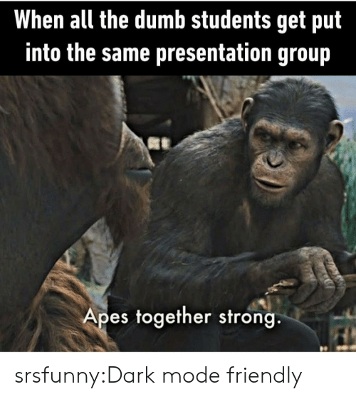 Dumb, Tumblr, and Blog: When all the dumb students get put  into the same presentation group  Apes together strong. srsfunny:Dark mode friendly