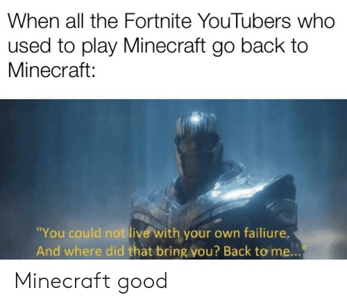 """Minecraft, Good, and Live: When all the Fortnite YouTubers who  used to play Minecraft go back to  Minecraft:  """"You could not live with your own failiure.  And where did that bring vou? Back to me... Minecraft good"""