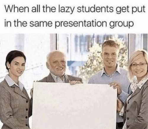 Lazy, All The, and Group: When all the lazy students get put  in the same presentation group