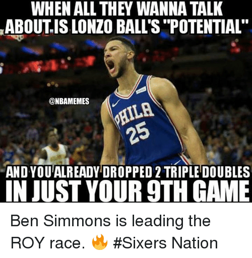 "Nba, Game, and Sixers: WHEN ALL THEY WANNA TALK  ABOUTIS LONZO BALL'S ""POTENTIAL""  @NBAMEMES  25  AND YOUALREADY DROPPED 2 TRIPLE DOUBLES  IN JUST YOUR 9TH GAME Ben Simmons is leading the ROY race. 🔥 #Sixers Nation"