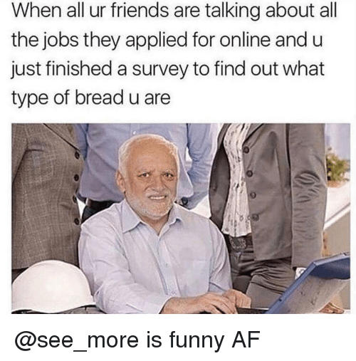 Af, Friends, and Funny: When all ur friends are talking about all  the jobs they applied for online and u  just finished a survey to find out what  type of bread u are @see_more is funny AF