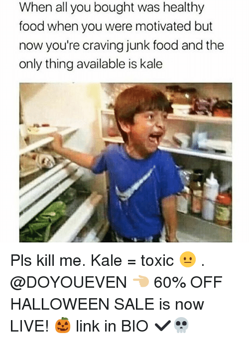 Food, Gym, and Halloween: When all you bought was healthy  food when you were motivated but  now you're craving junk food and the  only thing available is kale Pls kill me. Kale = toxic 😐 . @DOYOUEVEN 👈🏼 60% OFF HALLOWEEN SALE is now LIVE! 🎃 link in BIO ✔️💀