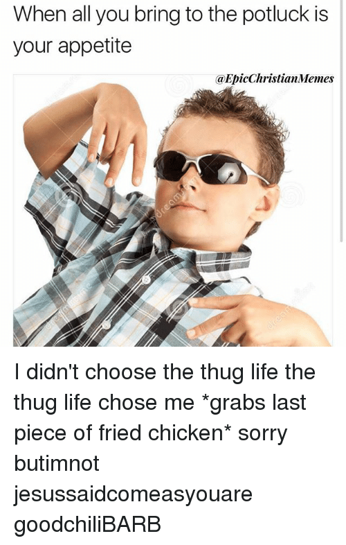 Life, Memes, and Sorry: When all you bring to the potluck is  your appetite  @EpicChristianMemes I didn't choose the thug life the thug life chose me *grabs last piece of fried chicken* sorry butimnot jesussaidcomeasyouare goodchiliBARB