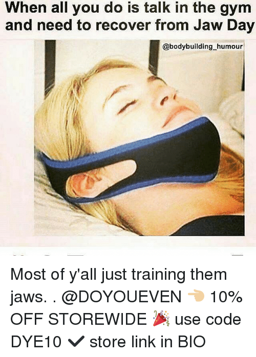 Gym, Bodybuilding, and Link: When all you do is talk in the gym  and need to recover from Jaw Day  @bodybuilding humour Most of y'all just training them jaws. . @DOYOUEVEN 👈🏼 10% OFF STOREWIDE 🎉 use code DYE10 ✔️ store link in BIO