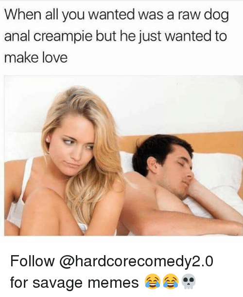 Creampie, Funny, and Love: When all you wanted was a raw dog  anal creampie but he just wanted to  make love Follow @hardcorecomedy2.0 for savage memes 😂😂💀