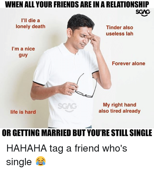 Being Alone, Friends, and Memes: WHEN ALL YOUR FRIENDS ARE IN A RELATIONSHIP  SCAG  I'll die a  lonely death  Tinder also  useless lah  I'm a nice  guy  Forever alone  SCAG  My right hand  also tired already  ife is hard  OR GETTING MARRIED BUT YOU'RE STILL SINGLE HAHAHA tag a friend who's single 😂