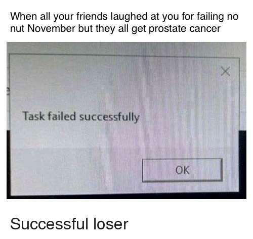 Friends, Cancer, and All Your Friends: When all your friends laughed at you for failing no  nut November but they all get prostate cancer  Task failed successfully  OK Successful loser