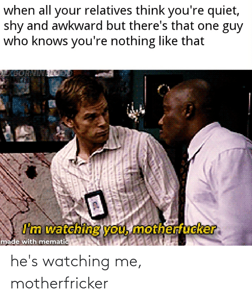 Reddit, Awkward, and Quiet: when all your relatives think you're quiet,  shy and awkward but there's that one guy  who knows you're nothing like that  BORNMA  I'm watching you, motherfucker  made with mematic he's watching me, motherfricker