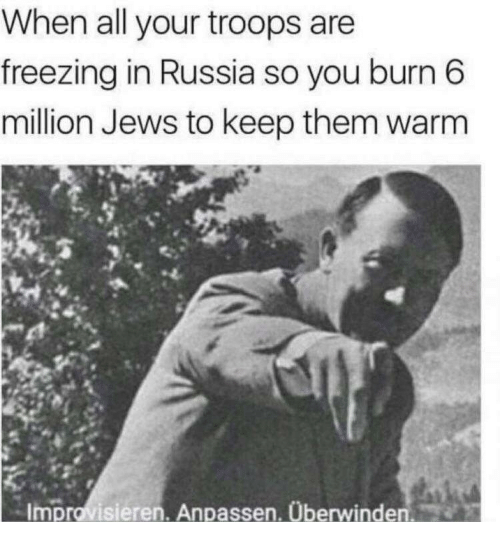 Russia, Freezing, and Jews: When all your troops are  freezing in Russia so you burn 6  million Jews to keep them warm  Improvisieren. Anpassen. Überwinden.