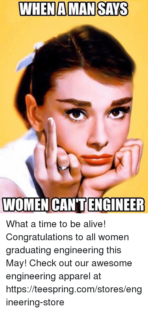 Alive, Congratulations, and Time: WHEN AMAN SAYS  WOMEN CANTENGINEER What a time to be alive! Congratulations to all women graduating engineering this May!  Check out our awesome engineering apparel at https://teespring.com/stores/engineering-store