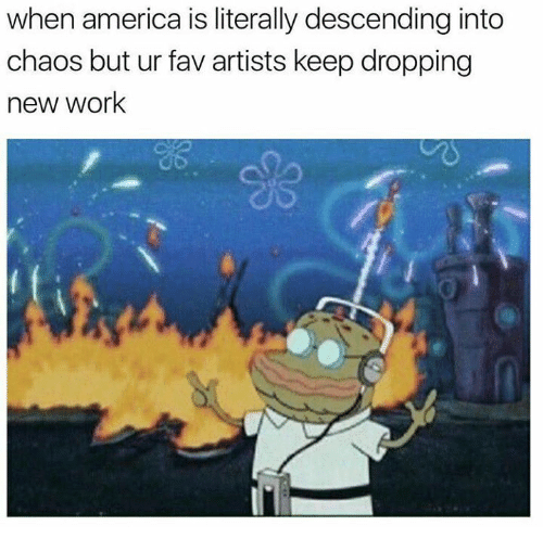 America, SpongeBob, and Work: when america is literally descending into  chaos but ur fav artists keep dropping  new work