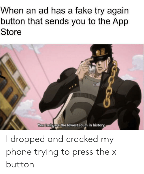 Fake, Phone, and App Store: When an ad has a fake try again  button that sends you to the App  Store  You truly are the lowest scum in history. I dropped and cracked my phone trying to press the x button