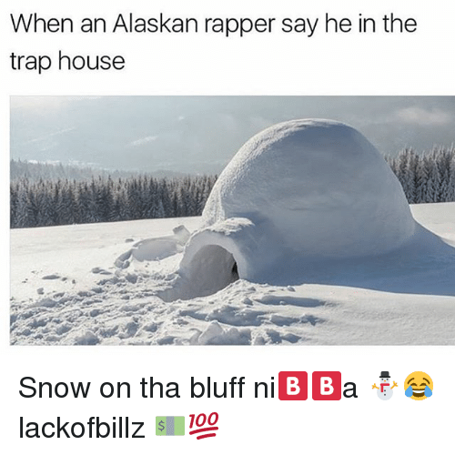 Trap, Trap House, and House: When an Alaskan rapper say he in the  trap house Snow on tha bluff ni🅱🅱a ⛄️😂 lackofbillz 💵💯