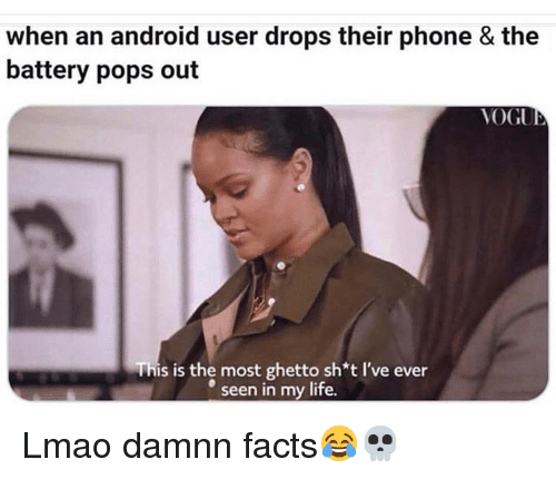 Android, Facts, and Funny: when an android user drops their phone & the  battery pops out  VOGU  This is the most ghetto sh*t I've ever  seen in my life. Lmao damnn facts😂💀