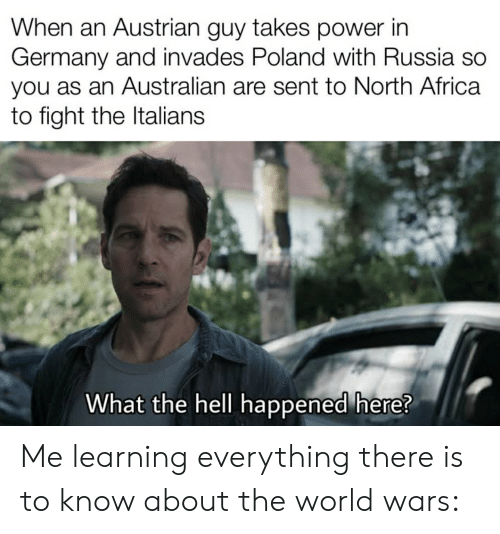 Africa, Germany, and History: When an Austrian guy takes power in  Germany and invades Poland with Russia so  you as an Australian are sent to North Africa  to fight the Italians  What the hell happened here? Me learning everything there is to know about the world wars: