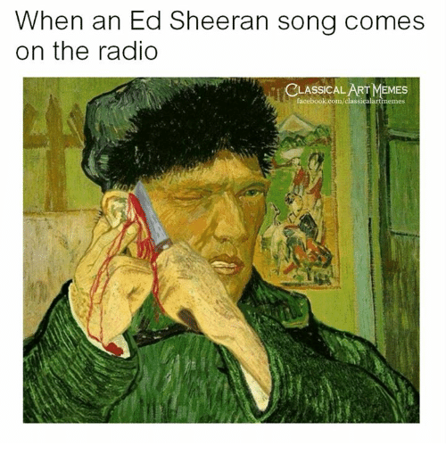 Memes, Radio, and Ed Sheeran: When an Ed Sheeran song comes  on the radio  CLASSICAL ART MEMES