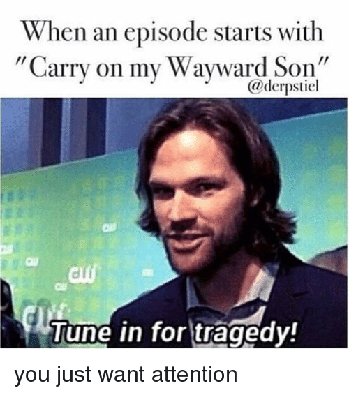 Memes, Tuneful, and 🤖: When an episode starts with  rCarry on my Wayward Son  @derpstiel  Tune in for tragedy! you just want attention