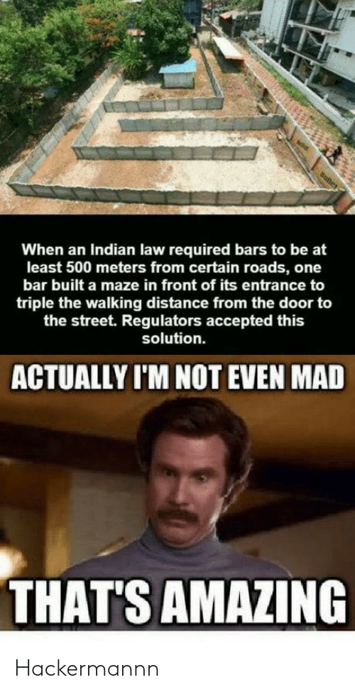 Indian, Amazing, and Mad: When an Indian law required bars to be at  least 500 meters from certain roads, one  bar built a maze in front of its entrance to  triple the walking distance from the door to  the street. Regulators accepted this  solution.  ACTUALLY I'M NOT EVEN MAD  THAT'S AMAZING Hackermannn