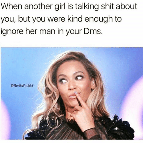 Shit, Girl, and Talking Shit: When another girl is talking shit about  you, but you were kindenough to  ignore her man in your Dms.  @North Witch69