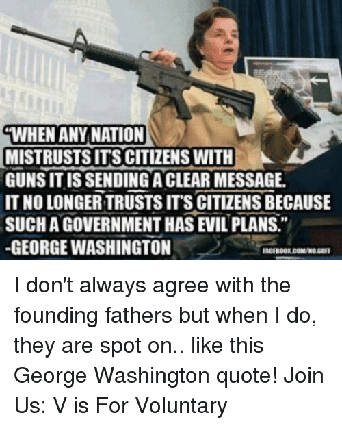 """Memes, George Washington, and Evil: WHEN ANY NATION  MISTRUSTSITS CITIZENS WITH  GUNS IS SENDING ACLEAR MESSAGE  IT NO LONGER TRUSTS ITS CITIZENS BECAUSE  SUCHAGOVERNMENTHAS EVIL PLANS.""""  -GEORGE WASHINGTON  FACEBOOK COMMOUGER I don't always agree with the founding fathers but when I do, they are spot on.. like this George Washington quote!   Join Us: V is For Voluntary"""