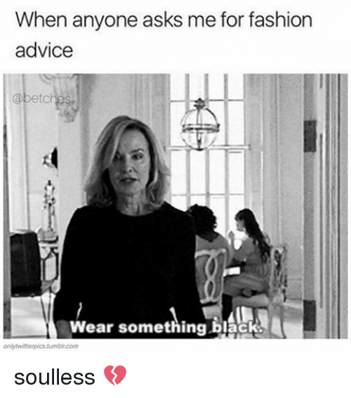 Relatable and  Wear: When anyone asks me for fashion  advice  abetc  Wear something black.  onlytwitterpistumbl.com soulless 💔