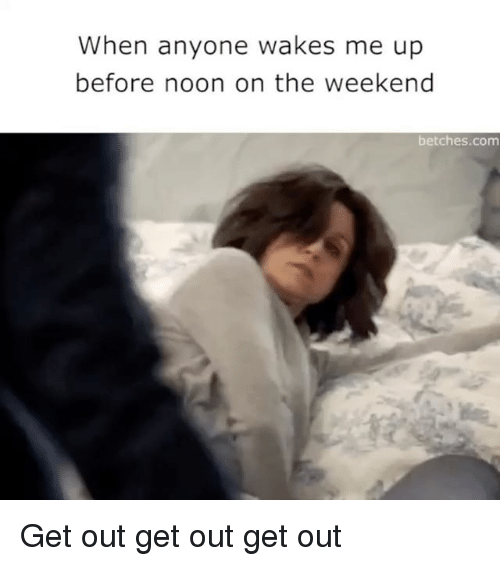 Girl Memes, Weekend, and Weekender: When anyone wakes me up  before noon on the weekend  betches.com Get out get out get out