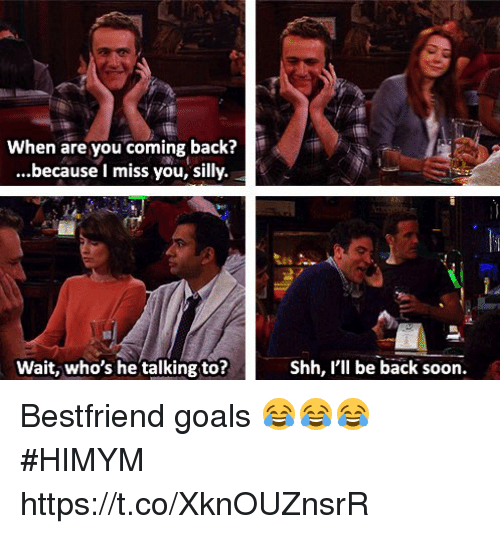 Goals, Memes, and Soon...: When are you coming back?  ...because I miss you, silly.  Wait, who's he talking to?  Shh, I'll be back soon. Bestfriend goals 😂😂😂 #HIMYM https://t.co/XknOUZnsrR