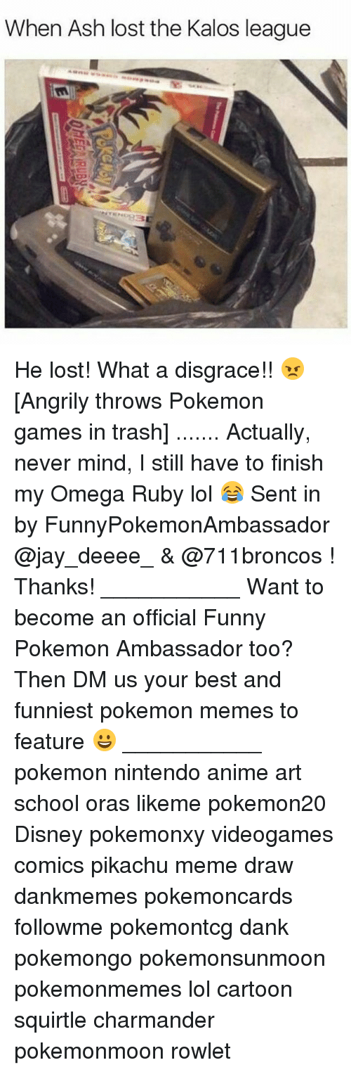 Anime, Ash, and Charmander: When Ash lost the Kalos league He lost! What a disgrace!! 😠 [Angrily throws Pokemon games in trash] ....... Actually, never mind, I still have to finish my Omega Ruby lol 😂 Sent in by FunnyPokemonAmbassador @jay_deeee_ & @711broncos ! Thanks! ___________ Want to become an official Funny Pokemon Ambassador too? Then DM us your best and funniest pokemon memes to feature 😀 ___________ pokemon nintendo anime art school oras likeme pokemon20 Disney pokemonxy videogames comics pikachu meme draw dankmemes pokemoncards followme pokemontcg dank pokemongo pokemonsunmoon pokemonmemes lol cartoon squirtle charmander pokemonmoon rowlet