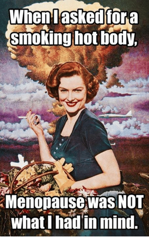 when asked for a smoking hot body menopause was not 5347074 25 best menopause memes periods memes, periodically memes