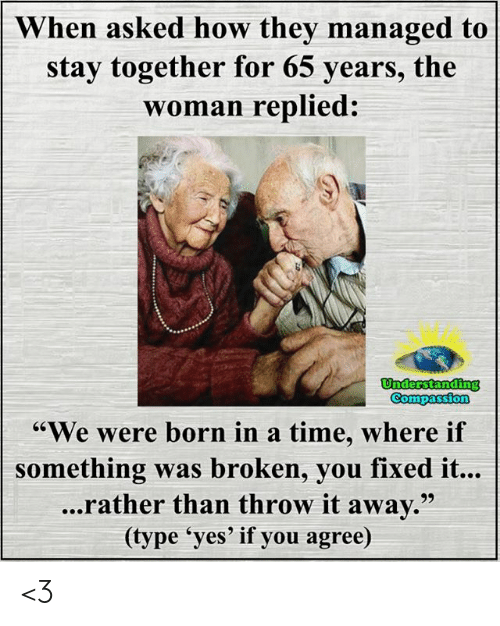 "Memes, Time, and Compassion: When asked how they managed to  stay together for 65 years, the  woman replied:  Understanding  Compassion  ""We were born in a time, where if  something was broken, you fixed it...  ...rather than throw it away.""  (type 'yes' if you agree) <3"
