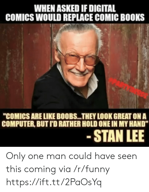 "Books, Funny, and Stan: WHEN ASKED IF DIGITAL  COMICS WOULD REPLACE COMIC BOOKS  ""COMICS ARE LIKE BOOBS...THEY LOOK GREAT ON A  COMPUTER, BUT TD RATHER HOLD ONE IN MY HAND""  STAN LEE Only one man could have seen this coming via /r/funny https://ift.tt/2PaOsYq"