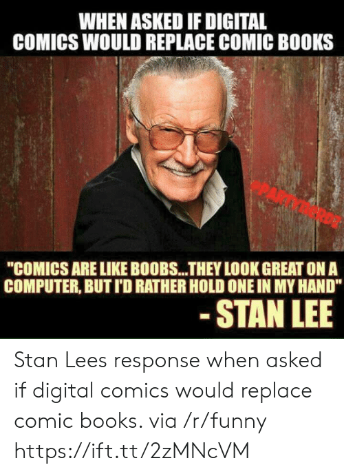 "Books, Funny, and Stan: WHEN ASKED IF DIGITAL  COMICS WOULD REPLACE COMIC BOOKS  ""COMICS ARE LIKE BOOBS...THEY LOOK GREAT ON A  COMPUTER, BUT I'D RATHER HOLD ONE IN MY HAND""  STAN LEE Stan Lees response when asked if digital comics would replace comic books. via /r/funny https://ift.tt/2zMNcVM"
