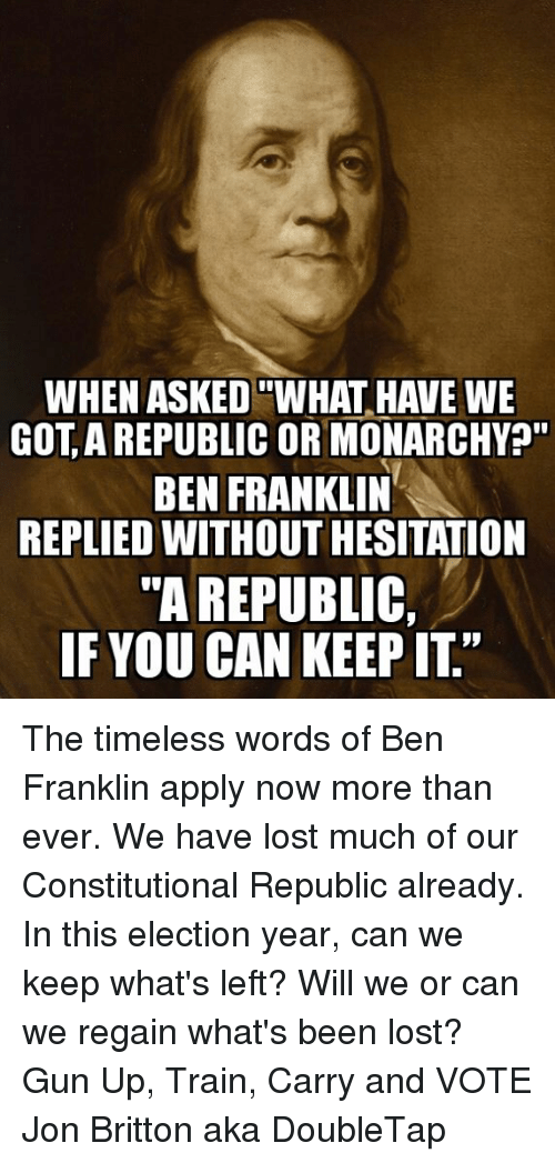 When Asked What Have We Got A Republic Or Monarchy Ben Franklin Replied Without Hesitation A Republic If You Can Keep It The Timeless Words Of Ben Franklin Apply Now More Than