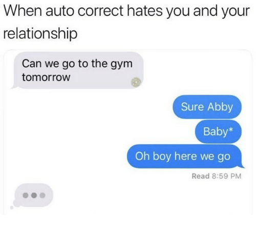 Gym, Tomorrow, and Auto Correct: When auto correct hates you and your  relationship  Can we go to the gym  tomorroW  Sure Abby  Baby*  Oh boy here we go  Read 8:59 PM