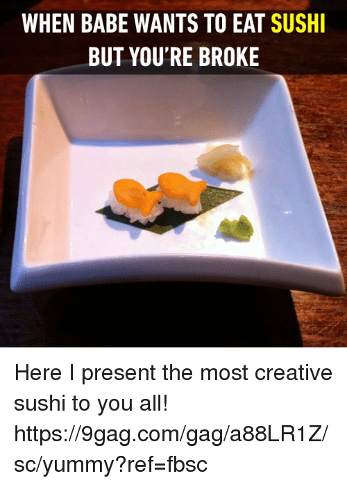 9gag, Dank, and Sushi: WHEN BABE WANTS TO EAT SUSH  BUT YOU'RE BROKE Here I present the most creative sushi to you all! https://9gag.com/gag/a88LR1Z/sc/yummy?ref=fbsc