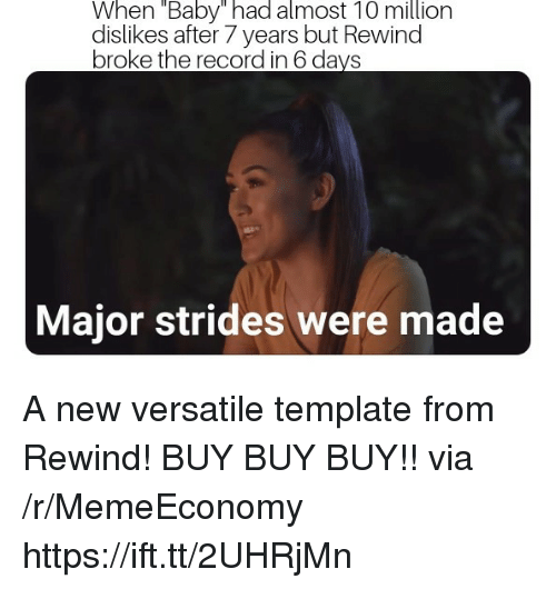 "Record, After 7, and Baby: When ""Baby"" had almost 10 million  dislikes after 7 years but Rewind  broke the record in 6 da  Major strides were made A new versatile template from Rewind! BUY BUY BUY!! via /r/MemeEconomy https://ift.tt/2UHRjMn"