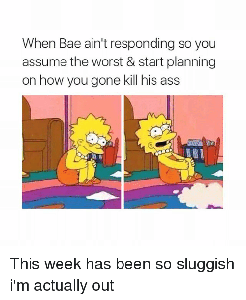 Bae, The Worst, and Girl Memes: When Bae ain't responding so you  assume the worst & start planning  on how you gone kill his ass This week has been so sluggish i'm actually out