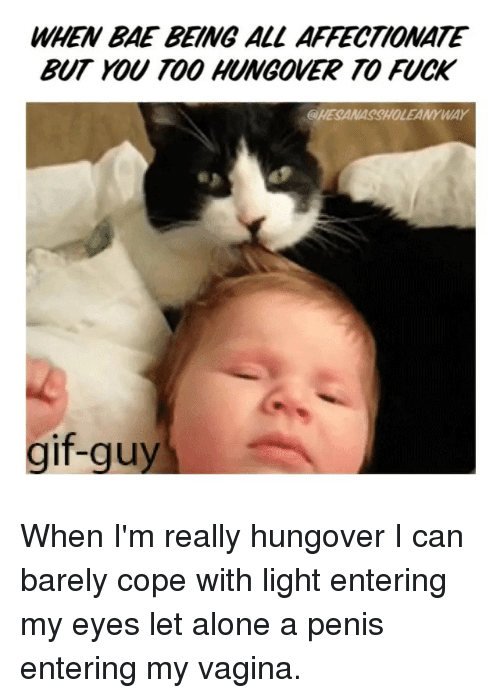 WHEN BAE BEING ALL AFFECTIONATE BUT YOU TOO HUNGOVER TO FUCK