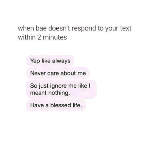 Bae, Blessed, and Life: when bae doesn't respond to your text  within 2 minutes  Yep like always  Never care about me  So just ignore me like I  meant nothing.  Have a blessed life.