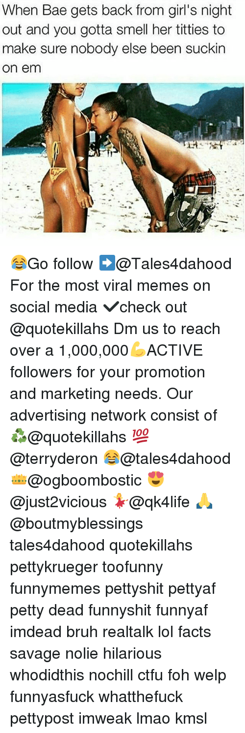 Memes, 🤖, and Media: When Bae gets back from girl's night  out and you gotta smell her titties to  make sure nobody else been suckin  On em 😂Go follow ➡@Tales4dahood For the most viral memes on social media ✔check out @quotekillahs Dm us to reach over a 1,000,000💪ACTIVE followers for your promotion and marketing needs. Our advertising network consist of ♻@quotekillahs 💯@terryderon 😂@tales4dahood 👑@ogboombostic 😍@just2vicious 💃@qk4life 🙏@boutmyblessings tales4dahood quotekillahs pettykrueger toofunny funnymemes pettyshit pettyaf petty dead funnyshit funnyaf imdead bruh realtalk lol facts savage nolie hilarious whodidthis nochill ctfu foh welp funnyasfuck whatthefuck pettypost imweak lmao kmsl