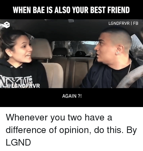 Bae, Best Friend, and Dank: WHEN BAE IS ALSO YOUR BEST FRIEND  LGNDFRVR I FB  RVR  AGAIN ?! Whenever you two have a difference of opinion, do this.  By LGND