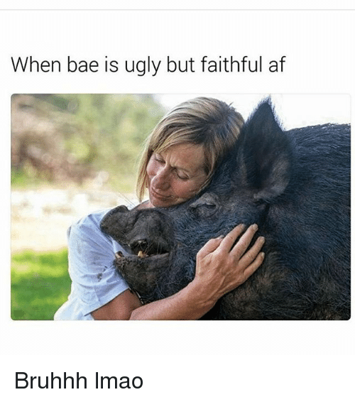 Af, Bae, and Lmao: When bae is ugly but faithful af Bruhhh lmao
