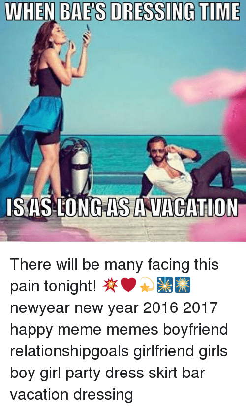 Memes, Dress, and Dresses: WHEN BAE S DRESSING TIME  ISAS-LONG AS ANVACATION There will be many facing this pain tonight! 💥❤💫🎇🎆 newyear new year 2016 2017 happy meme memes boyfriend relationshipgoals girlfriend girls boy girl party dress skirt bar vacation dressing
