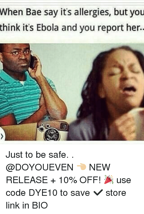 Bae, Gym, and Ebola: When Bae say its allergies, but you  think it's Ebola and you report her. Just to be safe. . @DOYOUEVEN 👈🏼 NEW RELEASE + 10% OFF! 🎉 use code DYE10 to save ✔️ store link in BIO