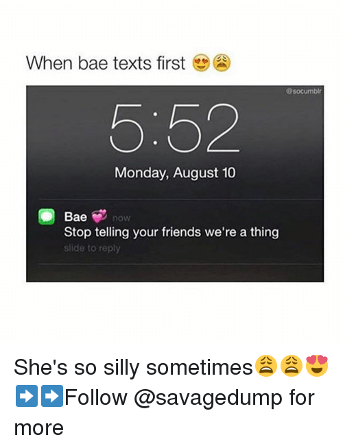 Bae, Friends, and Monday: When bae texts first  socumblr  5:52  Monday, August 10  Bae  Stop telling your friends we're a thing  slide to reply She's so silly sometimes😩😩😍 ➡️➡️Follow @savagedump for more