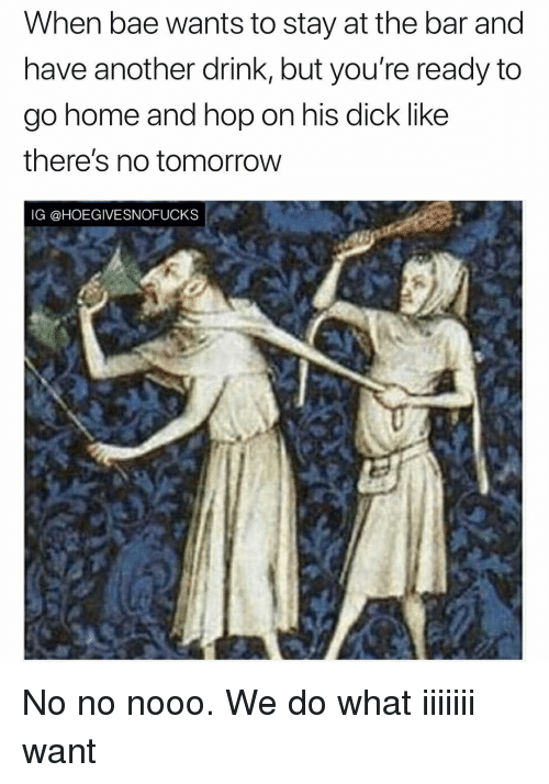 Bae, Dick, and Tomorrow: When bae wants to stay at the bar ano  have another drink, but you're ready to  go nome and nop on his dick lKe  there's no tomorrow  IG @HOEGIVESNOFUCKS No no nooo. We do what iiiiiii want